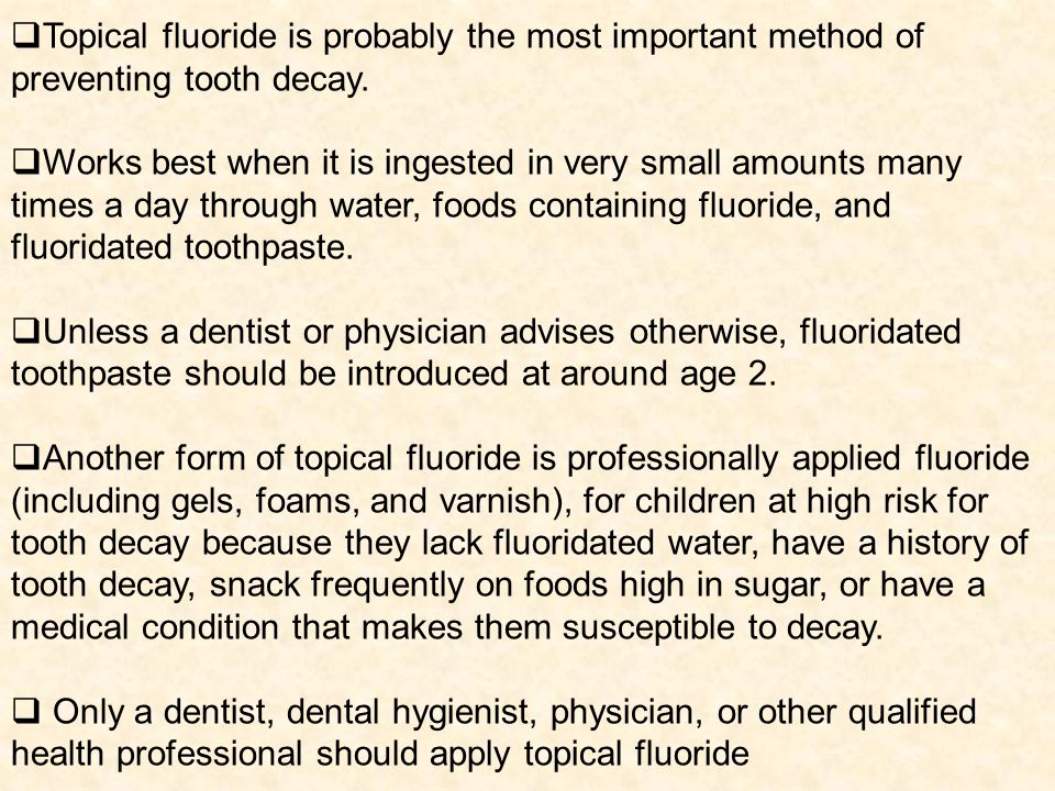 Topical fluoride is probably the most important method of preventing tooth decay.