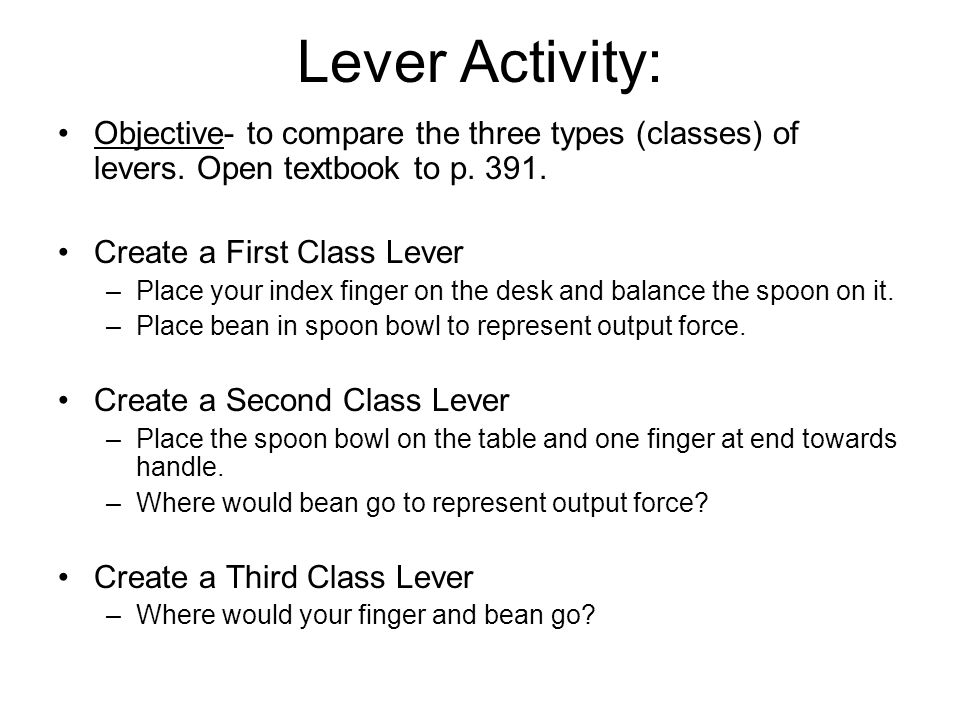 Lever Activity: Objective- to compare the three types (classes) of levers. Open textbook to p. 391.