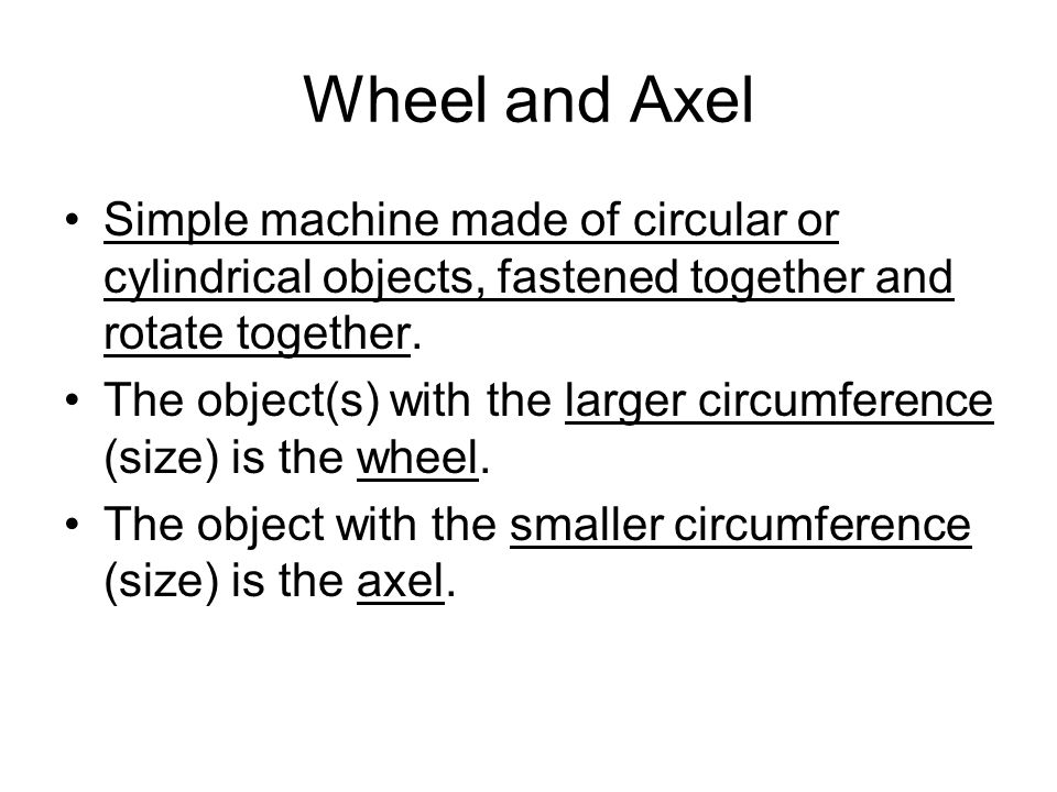 Wheel and Axel Simple machine made of circular or cylindrical objects, fastened together and rotate together.