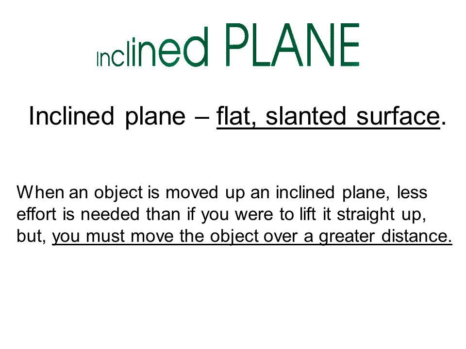 Inclined plane – flat, slanted surface.