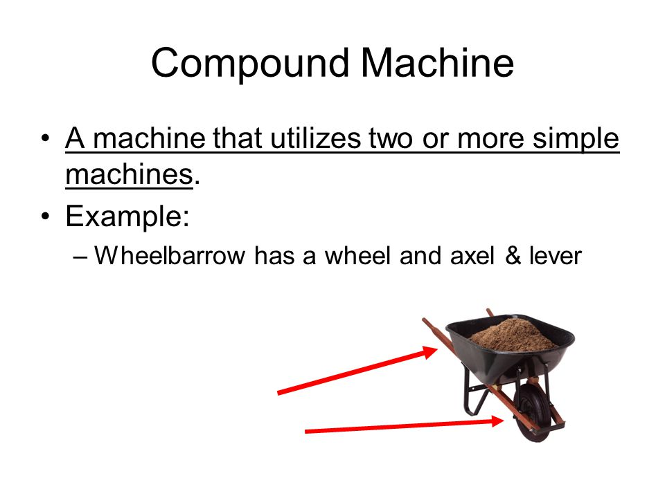 Compound Machine A machine that utilizes two or more simple machines.