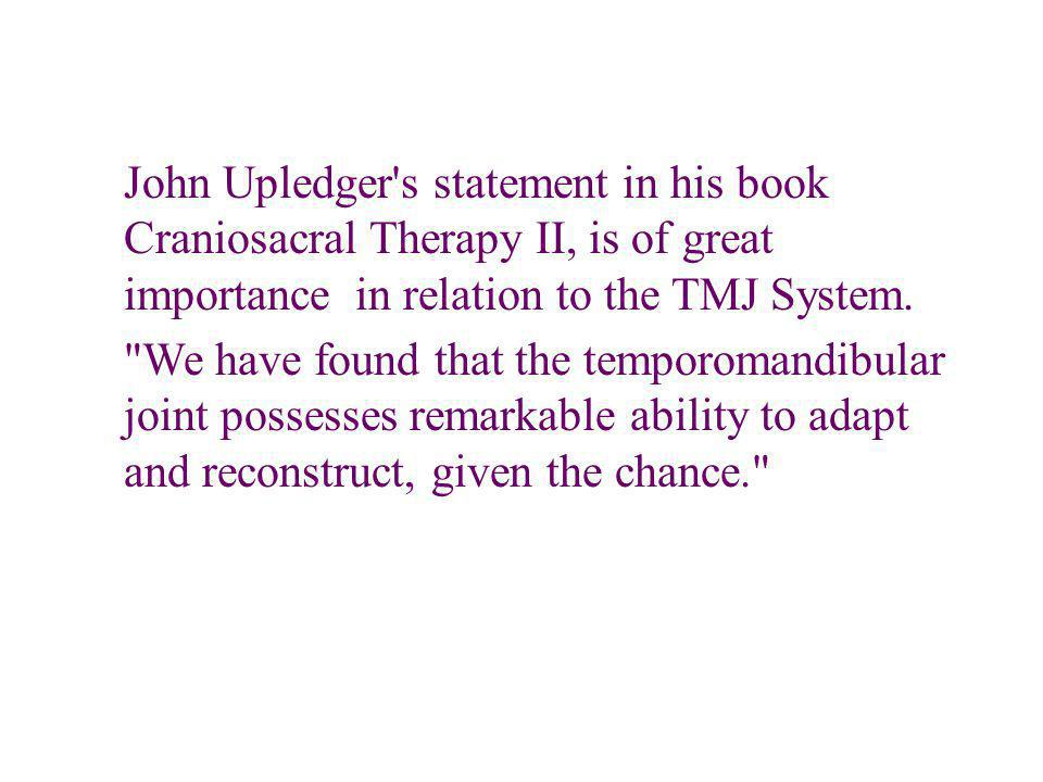 John Upledger s statement in his book Craniosacral Therapy II, is of great importance in relation to the TMJ System.