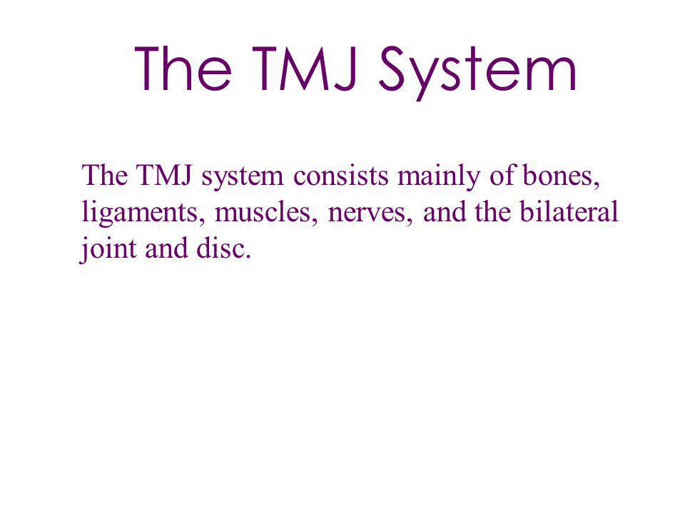 The TMJ System The TMJ system consists mainly of bones, ligaments, muscles, nerves, and the bilateral joint and disc.
