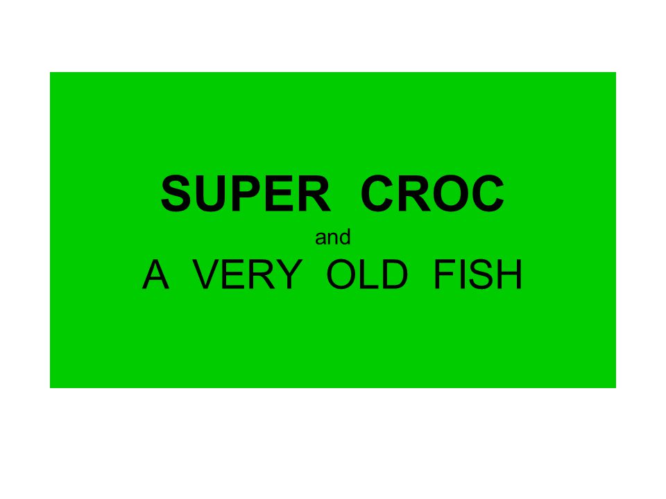 SUPER CROC and A VERY OLD FISH