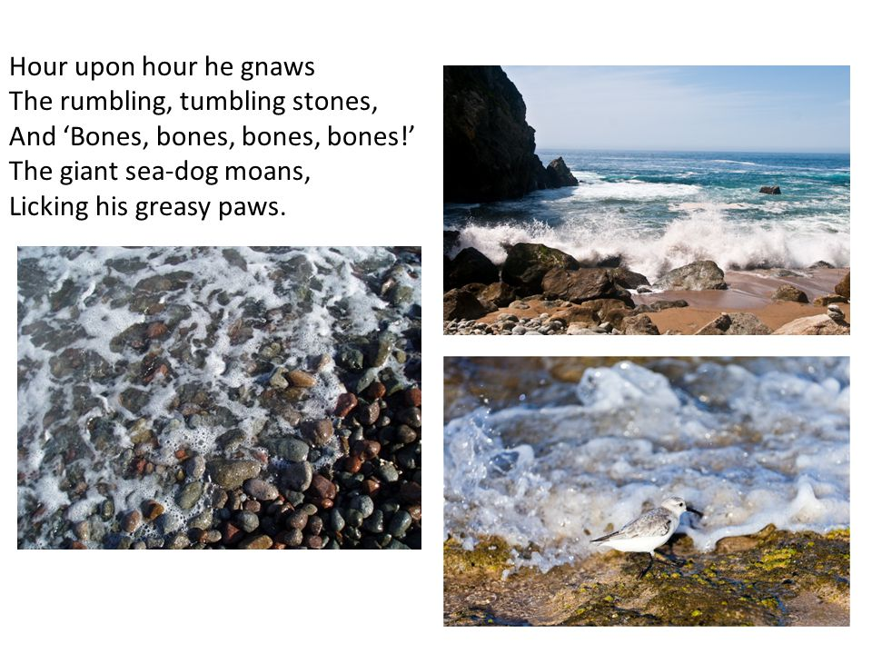 Hour upon hour he gnaws The rumbling, tumbling stones, And 'Bones, bones, bones, bones!' The giant sea-dog moans,