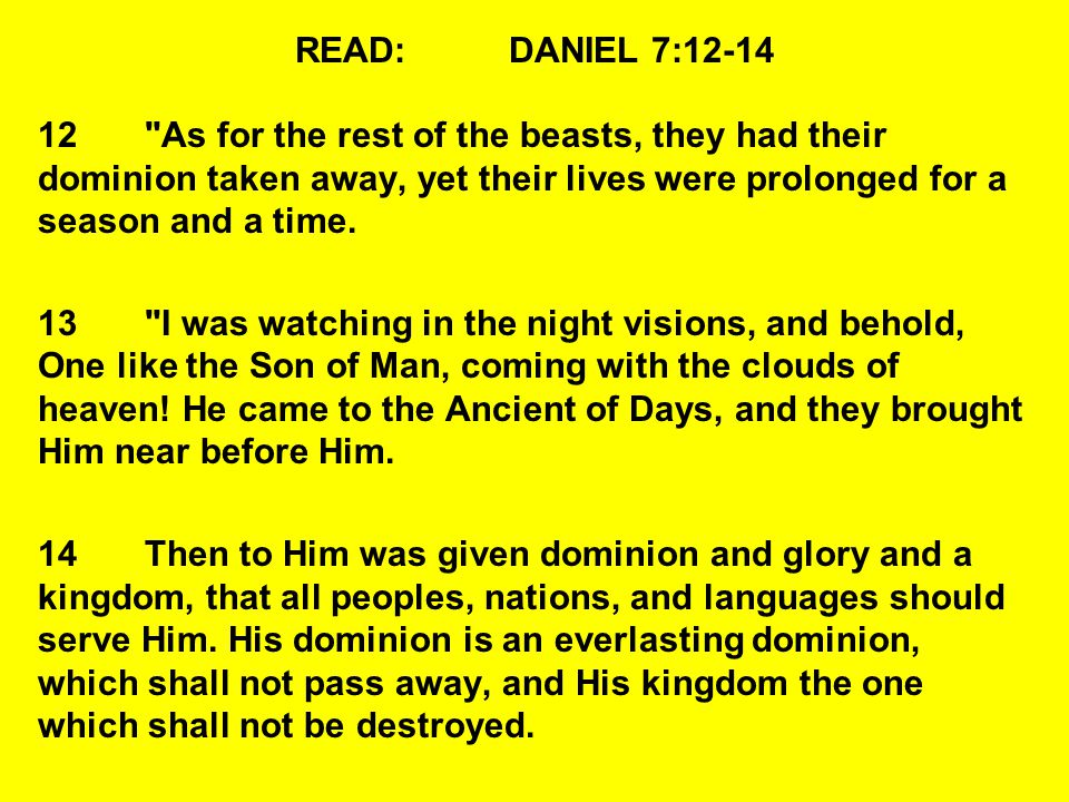 READ: DANIEL 7:12-14 12 As for the rest of the beasts, they had their dominion taken away, yet their lives were prolonged for a season and a time.