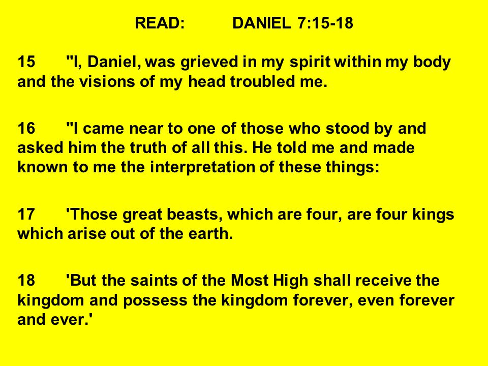 READ: DANIEL 7:15-18 15 I, Daniel, was grieved in my spirit within my body and the visions of my head troubled me.