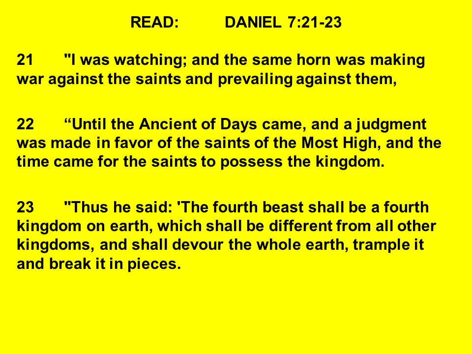 READ: DANIEL 7:21-23 21 I was watching; and the same horn was making war against the saints and prevailing against them,