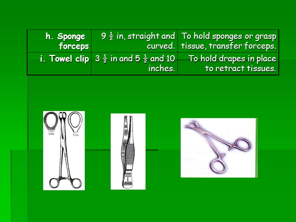 h. Sponge forceps. 9 ½ in, straight and curved. To hold sponges or grasp tissue, transfer forceps.