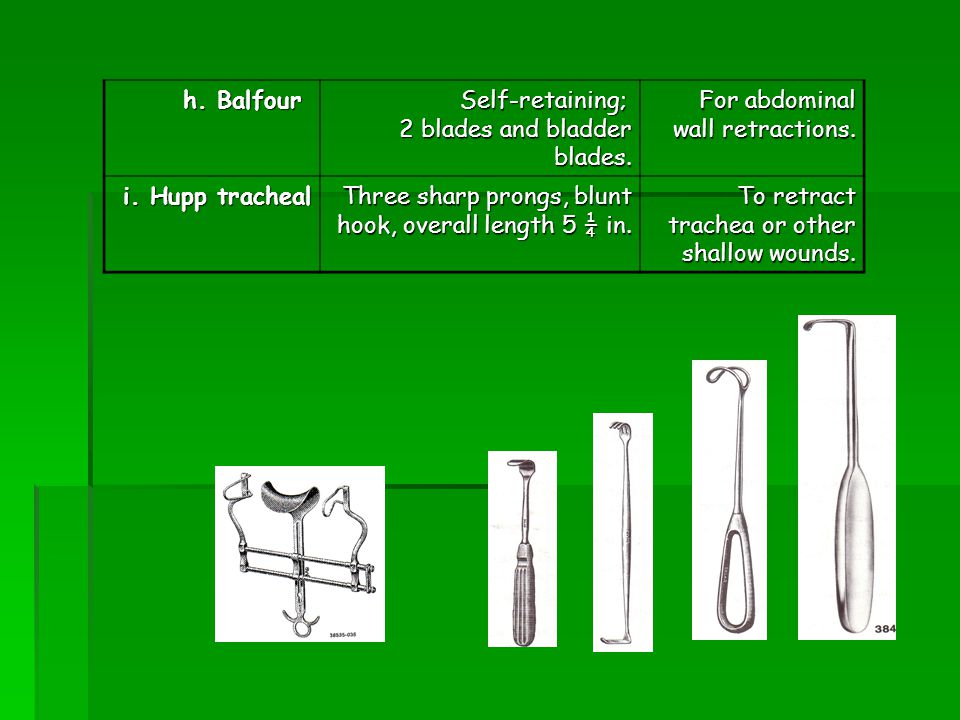h. Balfour Self-retaining; 2 blades and bladder blades. For abdominal wall retractions. i. Hupp tracheal.