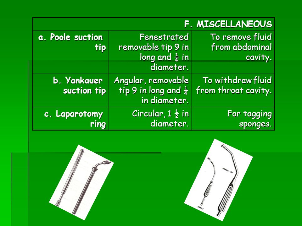 F. MISCELLANEOUS a. Poole suction. tip. Fenestrated removable tip 9 in long and ¼ in diameter. To remove fluid from abdominal cavity.