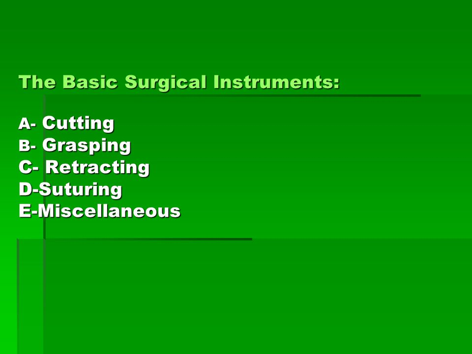 The Basic Surgical Instruments: A- Cutting B- Grasping C- Retracting D-Suturing E-Miscellaneous