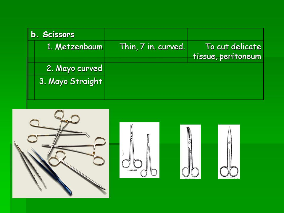 b. Scissors 1. Metzenbaum. Thin, 7 in. curved. To cut delicate tissue, peritoneum. 2. Mayo curved.