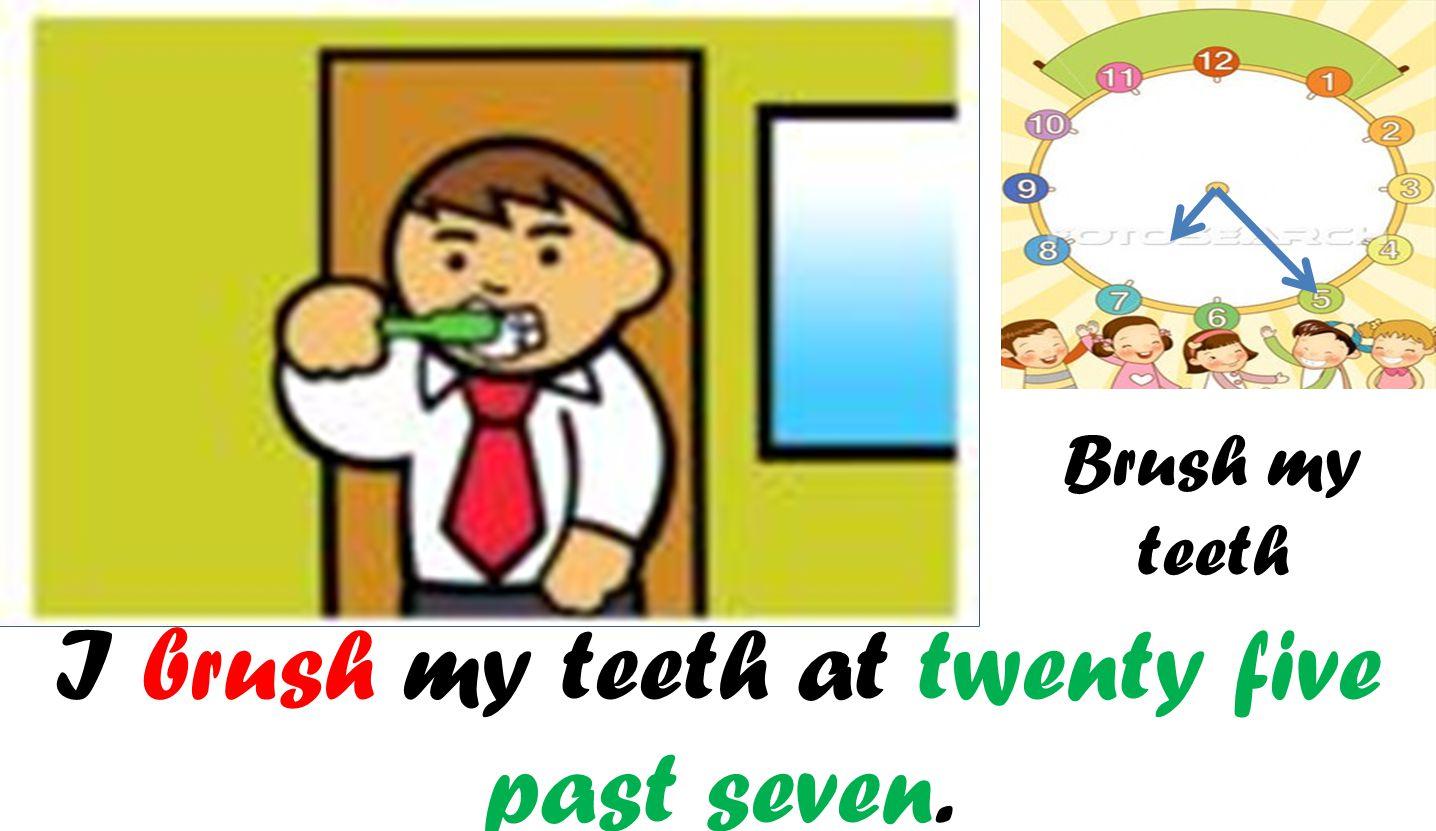 I brush my teeth at twenty five past seven.