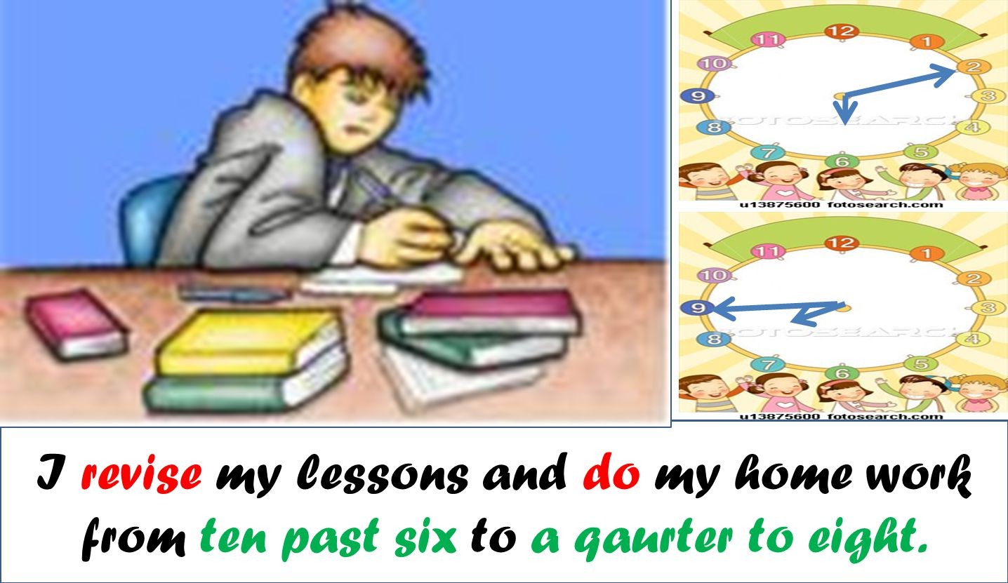 I revise my lessons and do my home work from ten past six to a qaurter to eight.