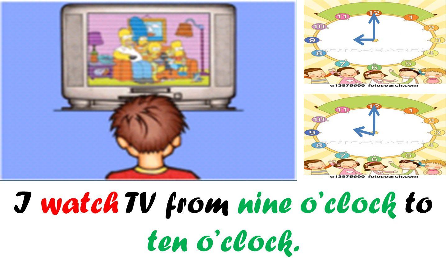 I watch TV from nine o'clock to ten o'clock.
