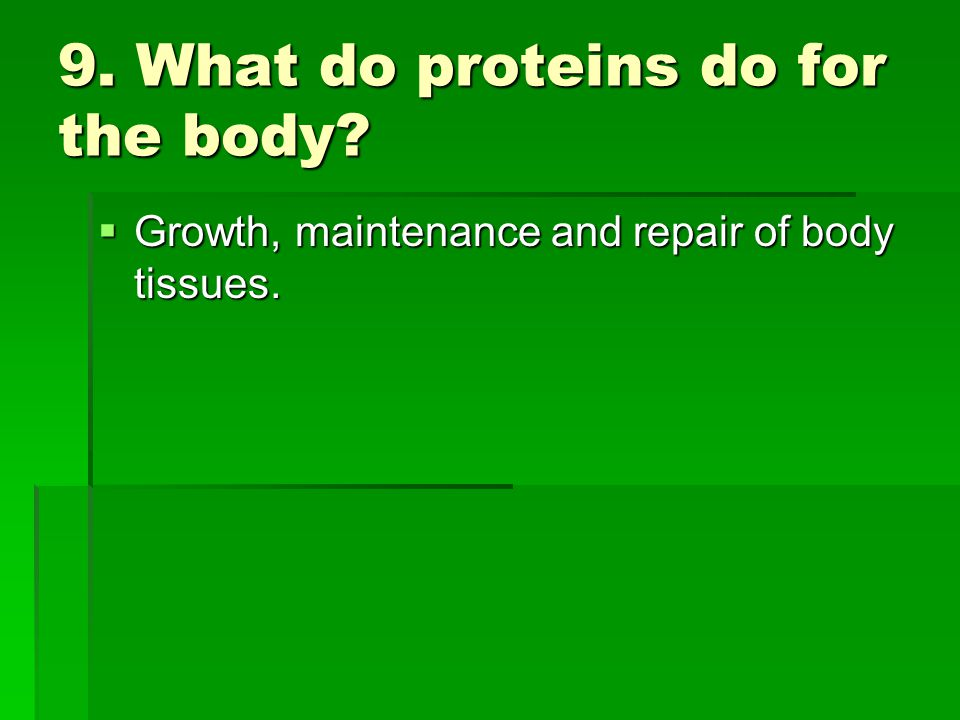 9. What do proteins do for the body