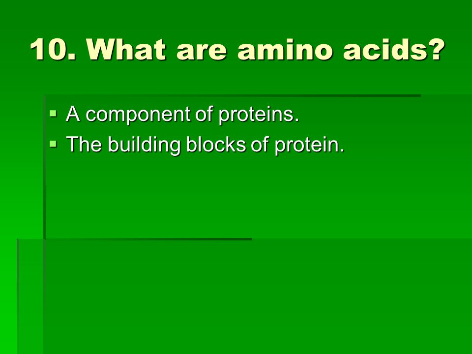 10. What are amino acids A component of proteins.