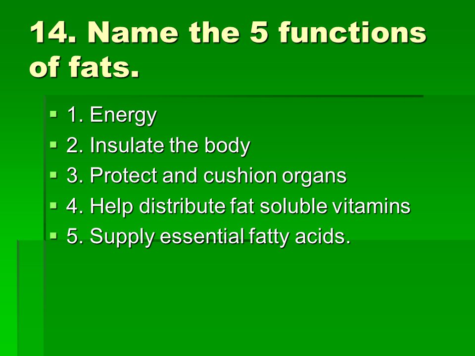 14. Name the 5 functions of fats.