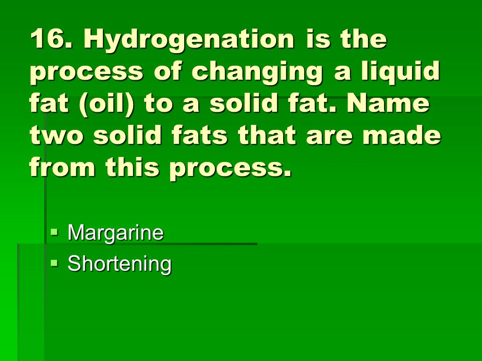 16. Hydrogenation is the process of changing a liquid fat (oil) to a solid fat. Name two solid fats that are made from this process.