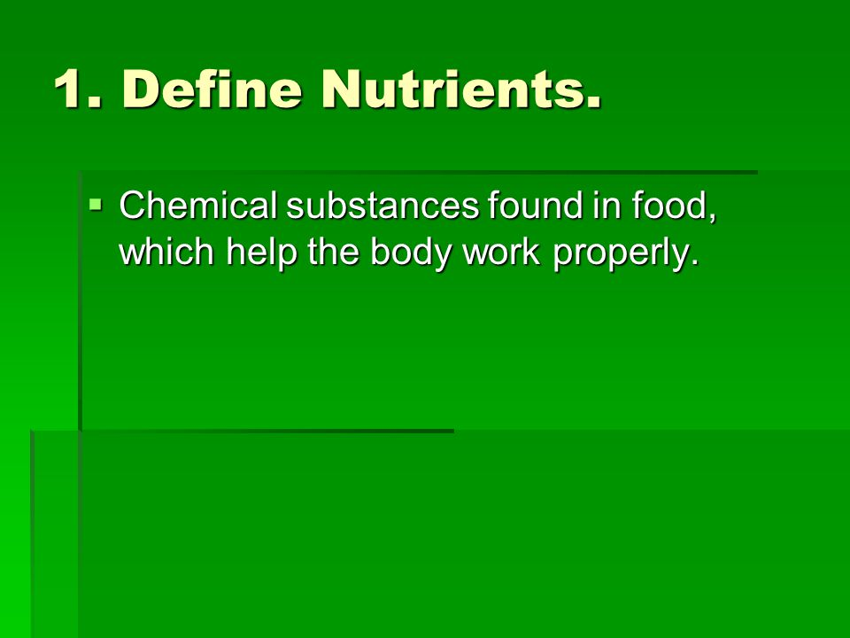 1. Define Nutrients. Chemical substances found in food, which help the body work properly.