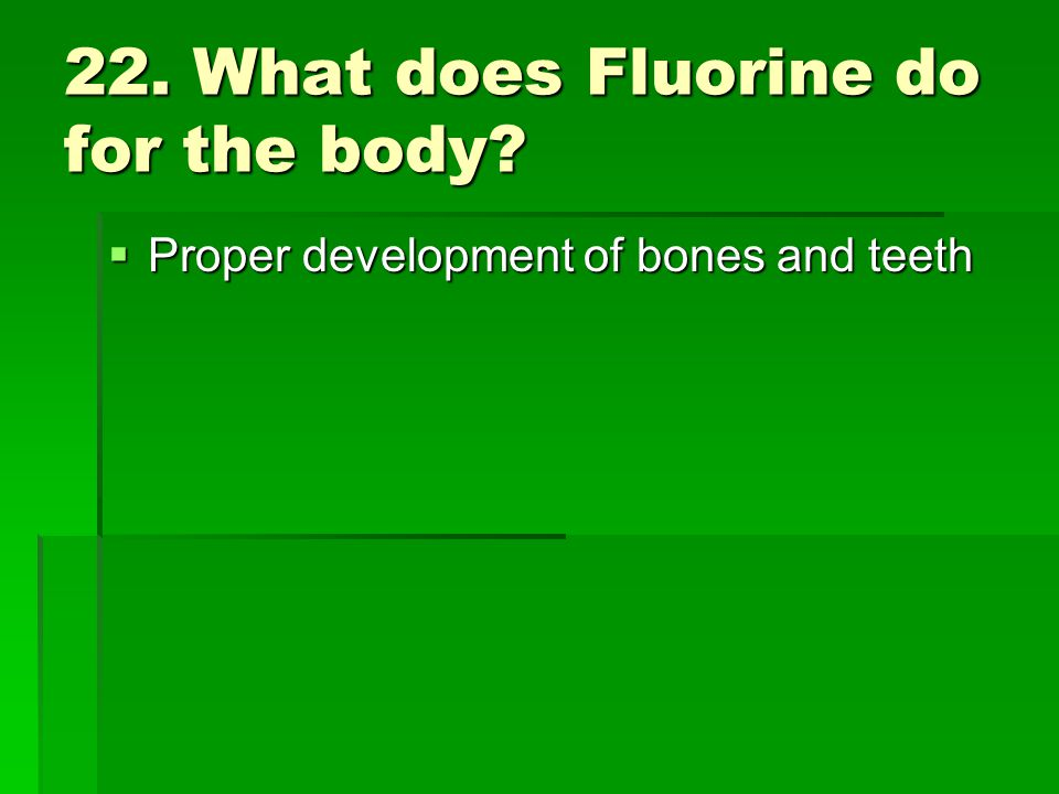 22. What does Fluorine do for the body