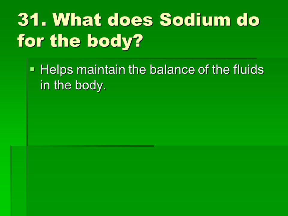 31. What does Sodium do for the body