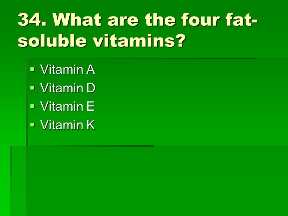 34. What are the four fat-soluble vitamins