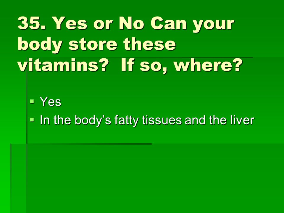35. Yes or No Can your body store these vitamins If so, where