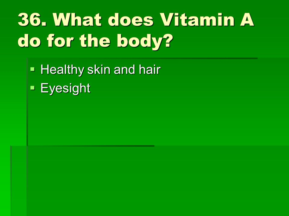 36. What does Vitamin A do for the body