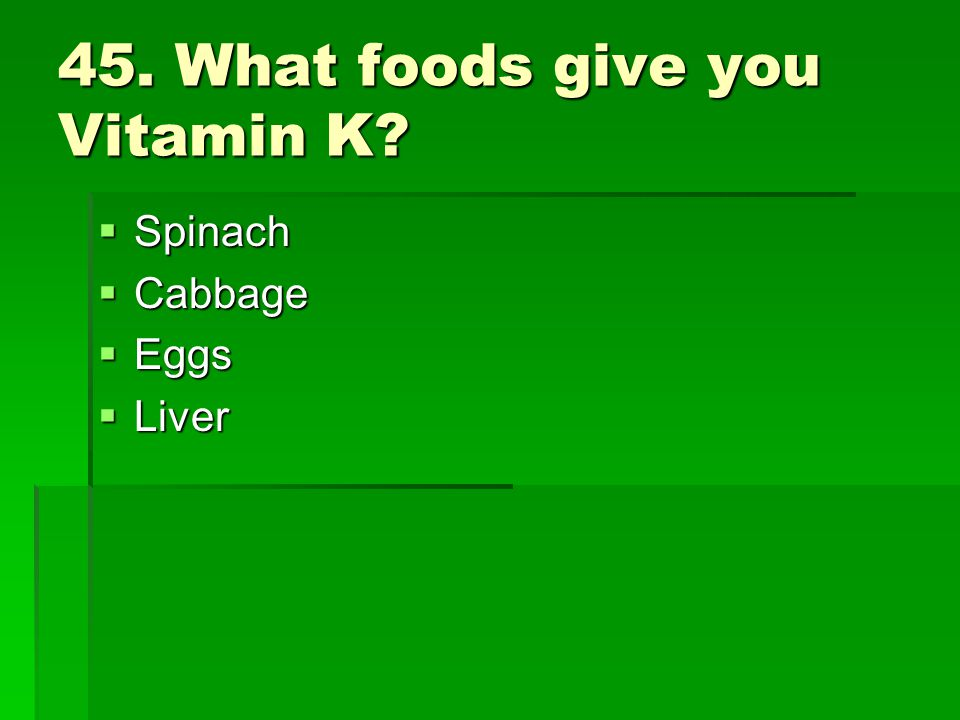 45. What foods give you Vitamin K
