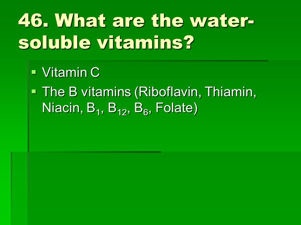 46. What are the water-soluble vitamins