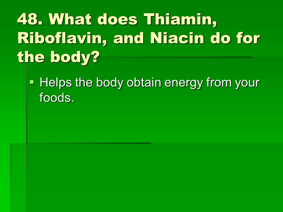 48. What does Thiamin, Riboflavin, and Niacin do for the body