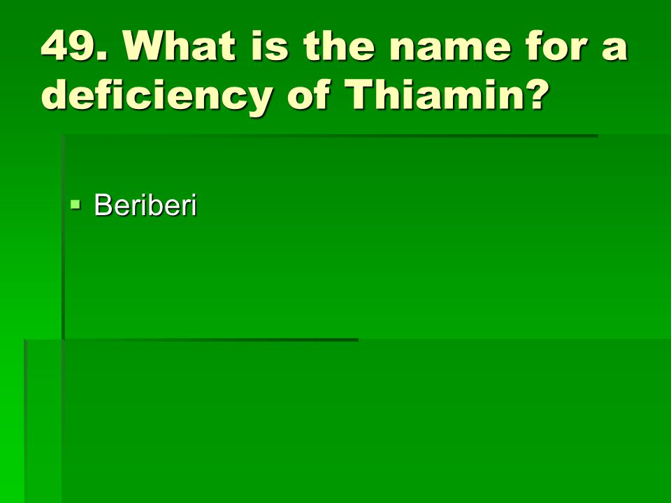 49. What is the name for a deficiency of Thiamin