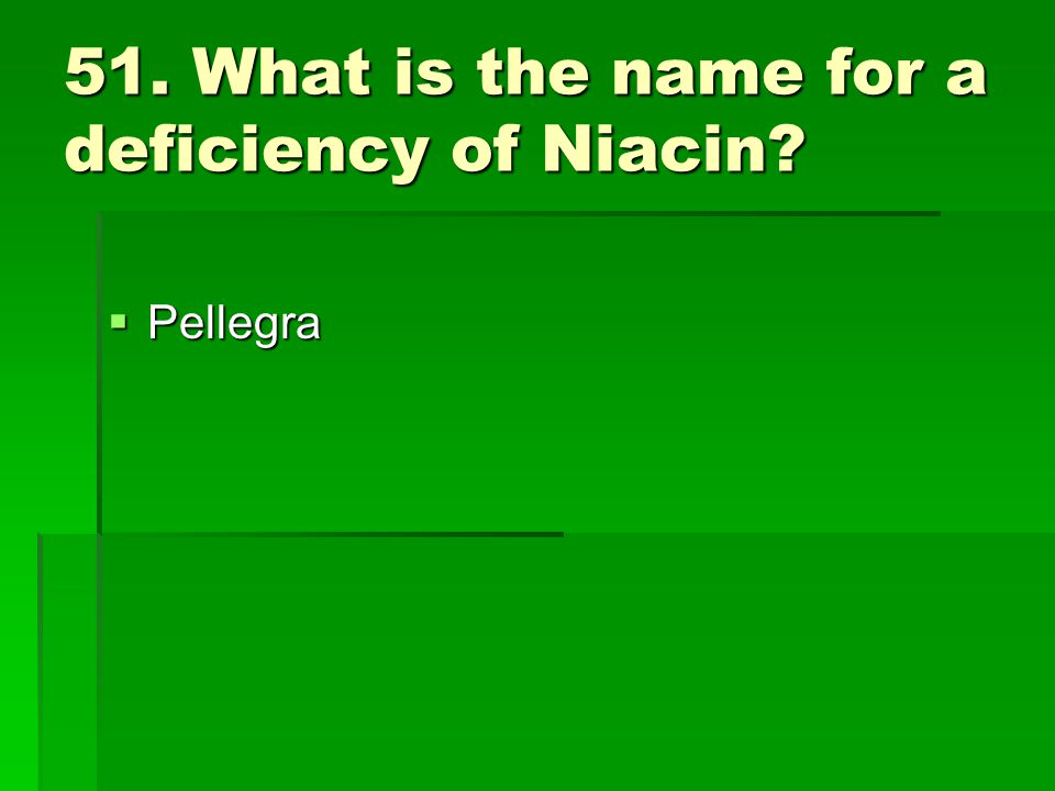 51. What is the name for a deficiency of Niacin