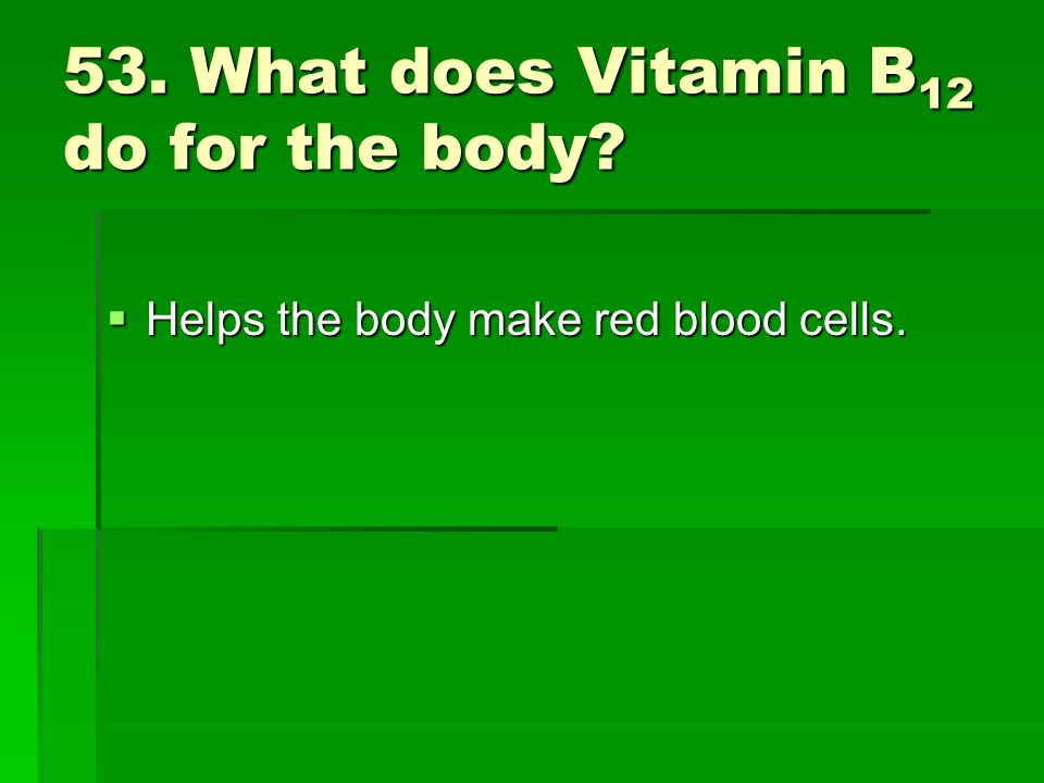 53. What does Vitamin B12 do for the body