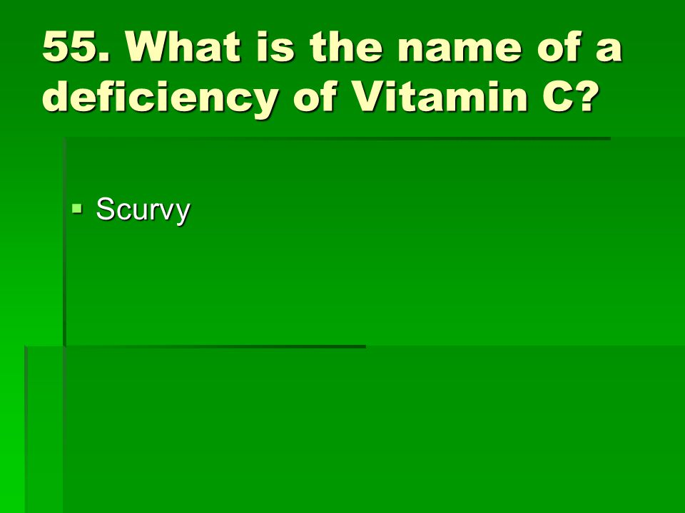 55. What is the name of a deficiency of Vitamin C