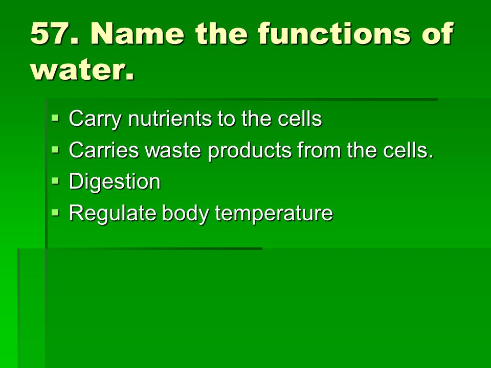 57. Name the functions of water.