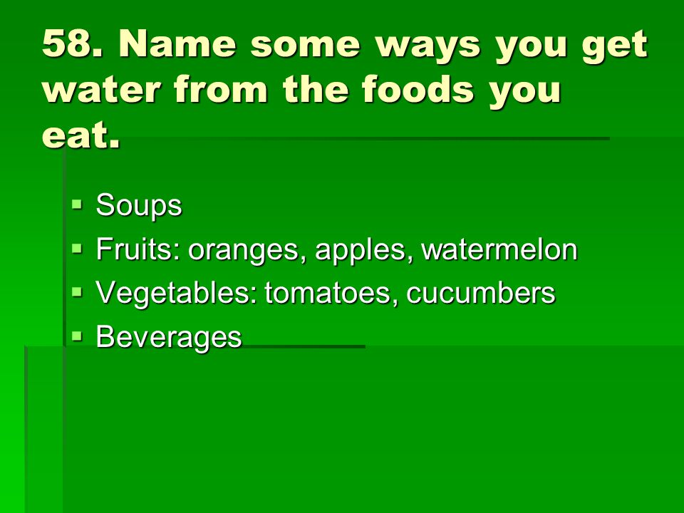 58. Name some ways you get water from the foods you eat.