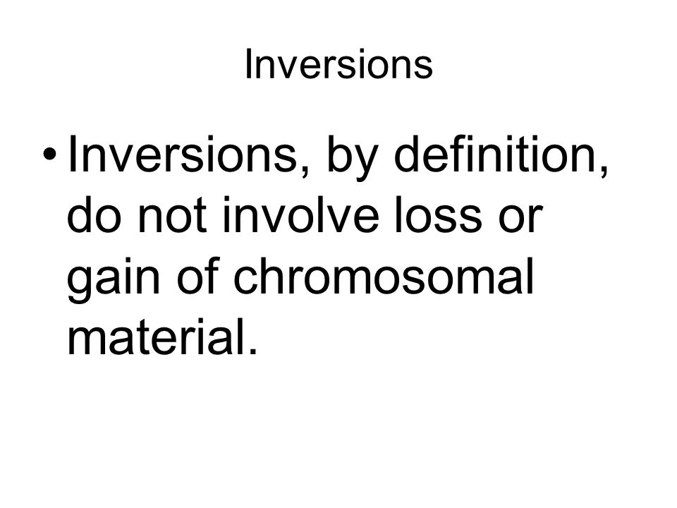 Inversions Inversions, by definition, do not involve loss or gain of chromosomal material.