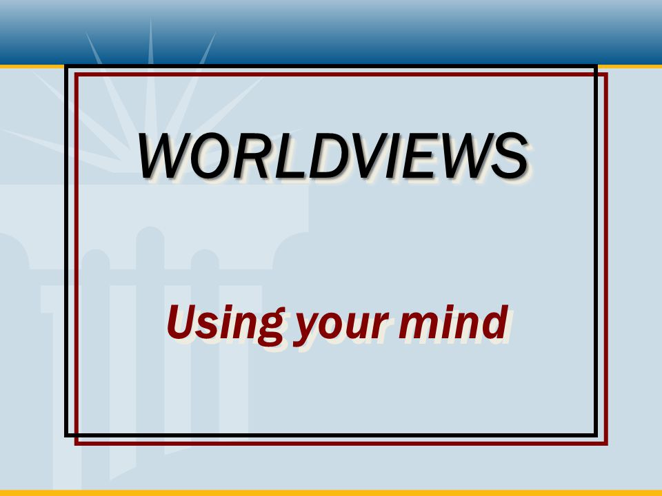 WORLDVIEWS Using your mind