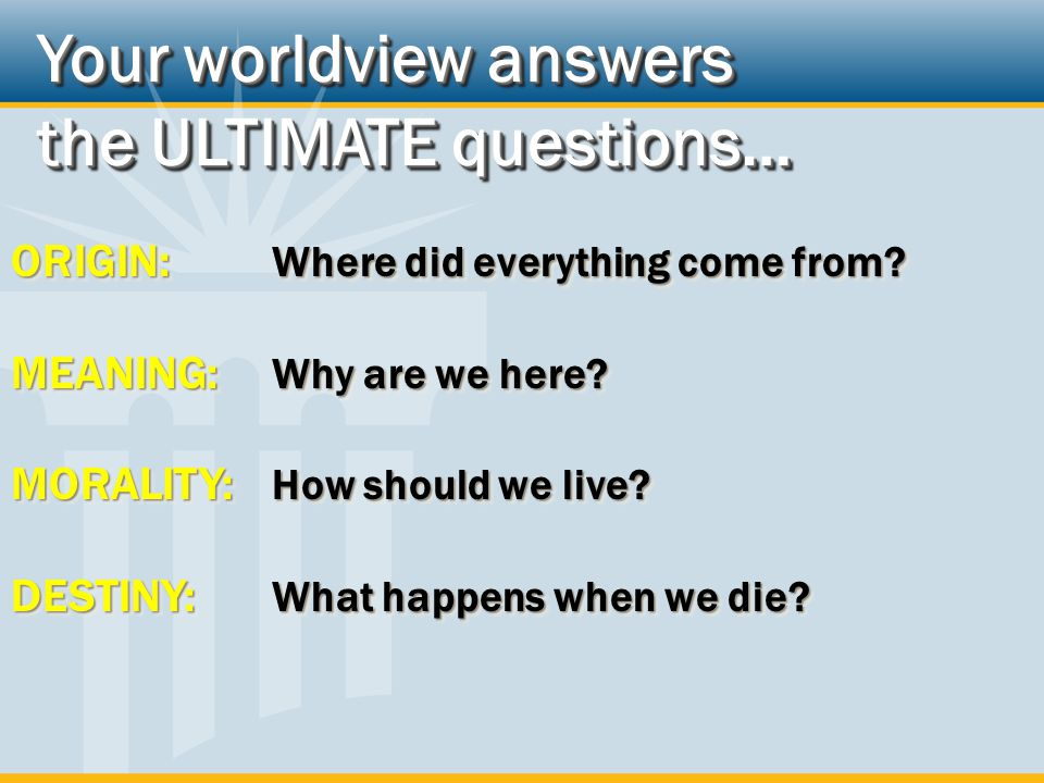 Your worldview answers the ULTIMATE questions…