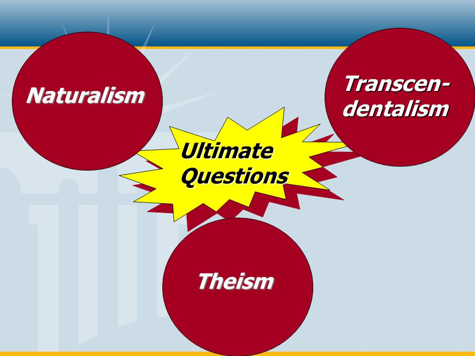 Transcen- dentalism Naturalism Ultimate Questions Theism