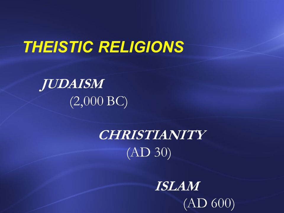 THEISTIC RELIGIONS JUDAISM (2,000 BC) CHRISTIANITY (AD 30) ISLAM
