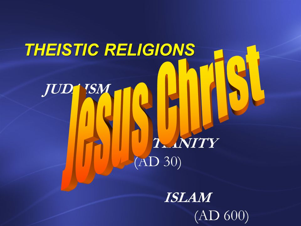 Jesus Christ THEISTIC RELIGIONS JUDAISM (2,000 BC) CHRISTIANITY