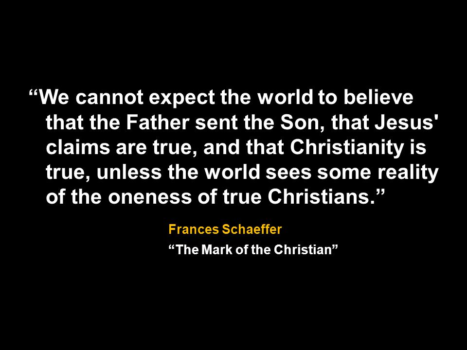 We cannot expect the world to believe that the Father sent the Son, that Jesus claims are true, and that Christianity is true, unless the world sees some reality of the oneness of true Christians.