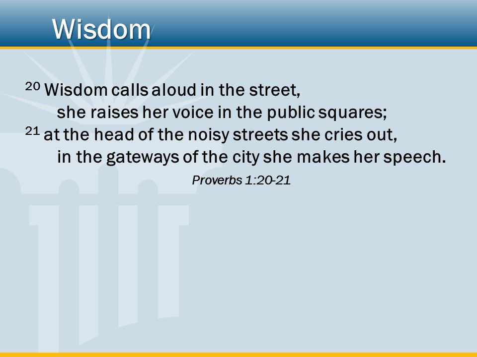 Wisdom 20 Wisdom calls aloud in the street, she raises her voice in the public squares;