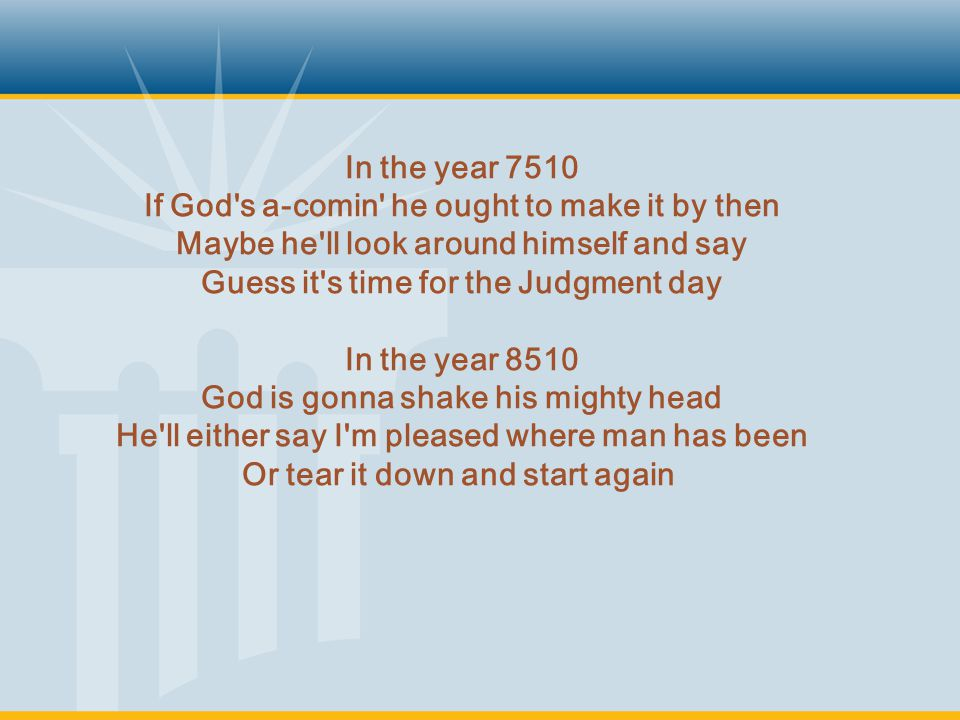 In the year 7510 If God s a-comin he ought to make it by then Maybe he ll look around himself and say Guess it s time for the Judgment day In the year 8510 God is gonna shake his mighty head He ll either say I m pleased where man has been Or tear it down and start again