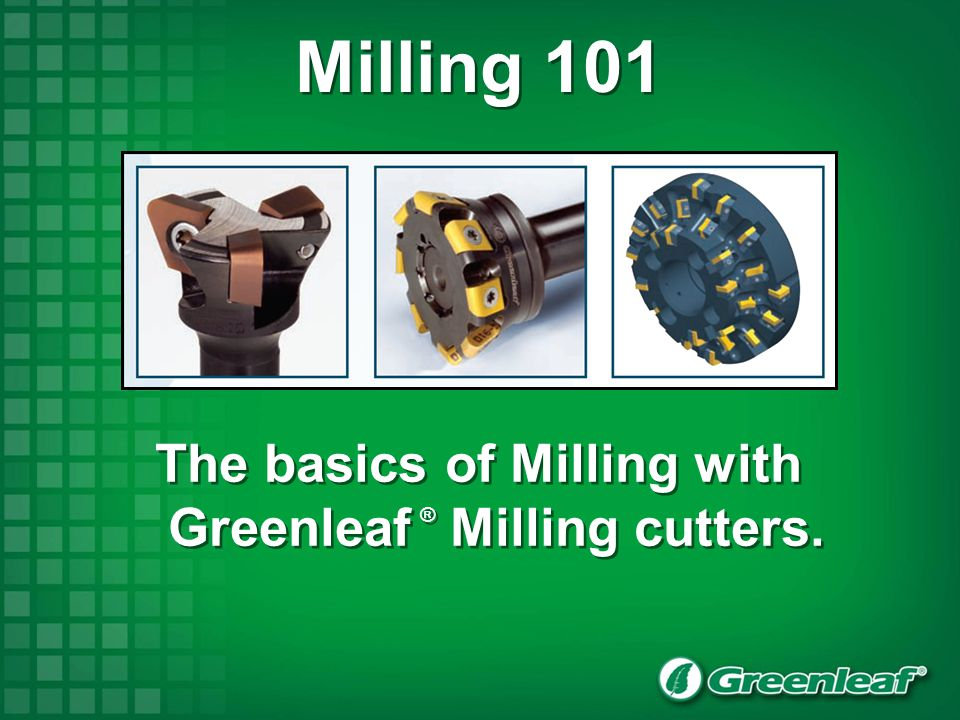 The basics of Milling with Greenleaf ® Milling cutters.