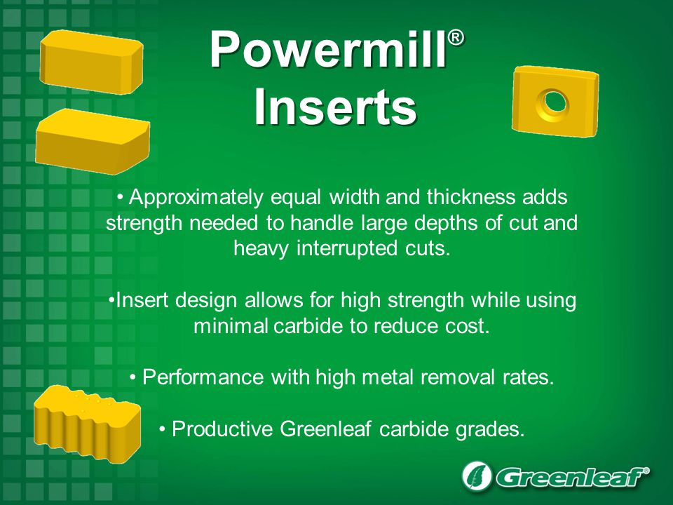 Powermill® Inserts. Approximately equal width and thickness adds strength needed to handle large depths of cut and heavy interrupted cuts.